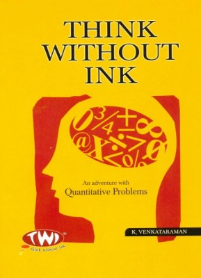 Think Without Ink [Recommended for Solving Quantitative Problems in CAT, GRE or GMAT] TWI, short for Think Without Ink, is a concept of solving problems in the smartest wayMany students acquire a deathly fear of Mathematics early in their school life. To them, this book will come as a welcome respite. Here, the author discusses the principles and tools required to tackle quantitative problems simply and elegantly. Using interesting examples from daily life (and sometimes from fictional settings), the author takes the reader on an eye-opening, mind-alerting journey of discovery.