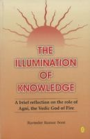 The Illumination Of Knowledge This book takes its readers into the mystical world of the Rig Veda so as to acquaint them with the mind of the people of those times in whom the Intellect had most splendidly awakened.