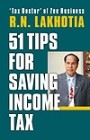 51 TIPS FOR SAVING INCOME TAX  Here are 51 crisp, tax-saving tips by one of India's top taxation experts, R. N. Lakhotia.Tax Deduction in the Name of Spouse and Children.