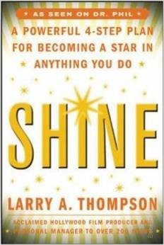Shine: a Powerful 4 Step Plan for Becoming a Star   Hollywood producer and personal manager to the stars Larry Thompson shows you how to stop self-defeating behavior.