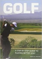 Golf: A Step By Step Guide To Playing Better Golf