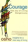 Courage : The Joy Of Living Dangerously Courage is not the absence of fear, says Osho. It is, rather, the total presence of fear, with the courage to fact it.