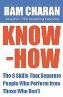 Know-How : The 8 Skills That Separate People Who Perform From Those Who Don't Ram Charan, co-author of the bestselling Execution, redefines leadership by focusing on eight specific practical skills that, if mastered, are guaranteed to bring success.
