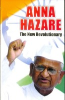 Anna Hazare - The New Revolutionary