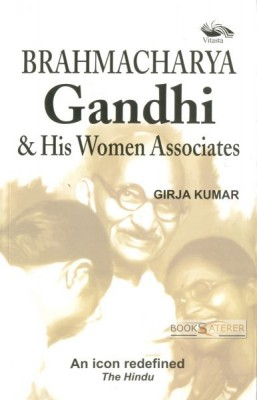 Brahmacharya: Gandhi & His Women Associates Mahatma Gandhi was not 